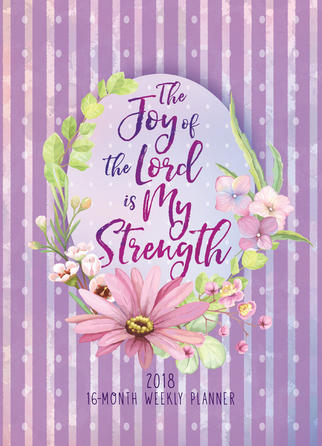 The Joy of the Lord Is My Strength 2018 16-Month Weekly Planner